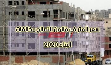 سعر المتر في قانون التصالح مخالفات البناء 2020 – اعرف اخر تعديلات قانون التصالح