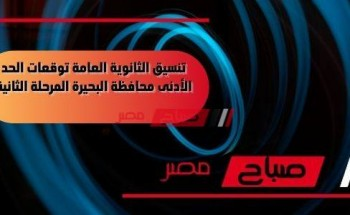 تنسيق الثانوية العامة توقعات الحد الأدنى محافظة البحيرة المرحلة الثانية