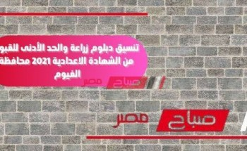 تنسيق دبلوم زراعة والحد الأدنى للقبول من الشهادة الاعدادية 2021 محافظة الفيوم