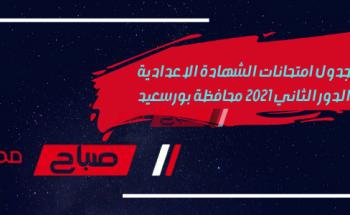جدول امتحانات الشهادة الاعدادية الدور الثاني 2021 محافظة بورسعيد