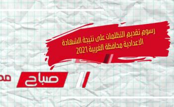 رسوم تقديم التظلمات على نتيجة الشهادة الاعدادية محافظة الغربية 2021