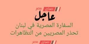 عاجل.. السفارة المصرية في لبنان تحذر المصريين من التظاهرات