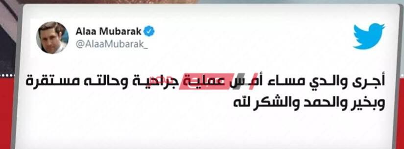 علاء مبارك نجل الرئيس الأسبق يكشف خضوع والده لإجراء عملية جراحية