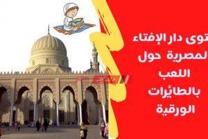 فتوى دار الإفتاء المصرية عن حرمة اللعب بالطائرات الورقية اذا كانت تسبب في وقوع الضرر مع الصور